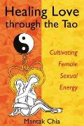Healing Love Through the Tao Cultivating Female Sexual Energy