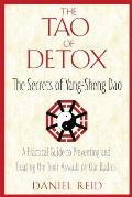 Tao of Detox The Secrets of Yang Sheng Dao A Practical Guide to Preventing & Treating the Toxic Assualt on Our Bodies