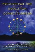 Precessional Time & the Evolution of Consciousness How Stories Create the World