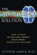The Neurofeedback Solution: How to Treat Autism, ADHD, Anxiety, Brain Injury, Stroke, Ptsd, and More