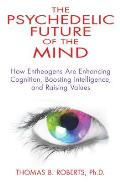 Psychedelic Future of the Mind How Entheogens Are Enhancing Cognition Boosting Intelligence & Raising Values