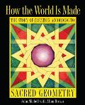 How the World Is Made The Story of Creation According to Sacred Geometry