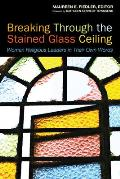 Breaking Through the Stained Glass Ceiling Women Religious Leaders in Their Own Words