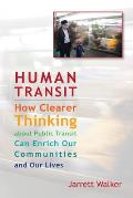 Human Transit How Clearer Thinking about Public Transit Can Enrich Our Communities & Our Lives