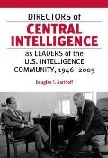 Directors of Central Intelligence as Leaders of the U S Intelligence Community 1946 2005