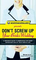 Groomgroove.com Presents Dont Screw Up Your Brides Wedding A Groomas Guide to Surviving the Most Important Day of Your Wifes Life