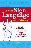Learn Sign Language in a Hurry Grasp the Basics of American Sign Language Quickly & Easily