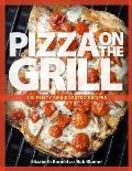 Pizza on the Grill Expanded 100+ Feisty Fire Roasted Recipes for Pizza & More