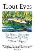 Trout Eyes: True Tales of Adventure, Travel, and Fly Fishing