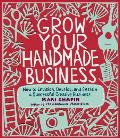 Grow Your Handmade Business How to Envision Develop & Sustain a Successful Creative Business
