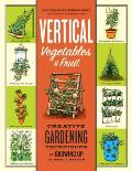 Vertical Vegetables Creative Gardening Techniques for Growing Food Up in Small Spaces
