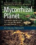 Mycorrhizal Planet How Symbiotic Fungi Work with Roots to Support Plant Health & Build Soil Fertility