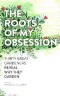 Roots of My Obsession The Thirty Great Gardeners Reveal Why They Garden