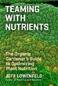 Teaming with Nutrients The Organic Gardeners Guide to Optimizing Plant Nutrition