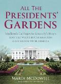 All the Presidents Gardens From Madisons Cabbages to Kennedys Roses The Story of the White House Grounds