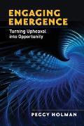 Engaging Emergence Turning Upheaval into Opportunity