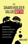 Shareholder Value Myth How Putting Shareholders First Harms Investors Corporations & the Public