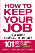How to Keep Your Job When Everyone Else Is Losing Theirs How to Keep Your Job in a Tough Competitive Market