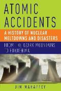 Atomic Accidents A History of Nuclear Meltdowns & Disasters From the Ozark Mountains to Fukushima