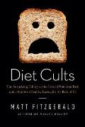 Diet Cults The Surprising Fallacy at the Core of Nutrition Fads & a Guide to Healthy Eating for the Rest of Us