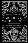 Murder by Candlelight The Gruesome Slayings Behind Our Romance with the Macabre