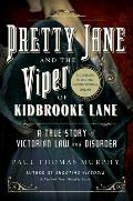 Pretty Jane & the Viper of Kidbrooke Lane A True Story of Victorian Law & Disorder The First Unsolved Murder of the Victorian Age