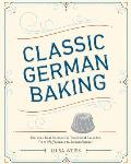Classic German Baking The Very Best Recipes for Traditional Favorites from Pfeffernusse to Streuselkuchen