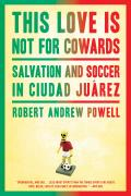 This Love Is Not For Cowards Salvation & Soccer in Ciudad Juarez