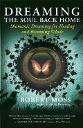 Dreaming the Soul Back Home Shamanic Dreaming for Healing & Becoming Whole