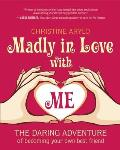 Madly in Love with ME The Daring Adventure of Becoming Your Own Best Friend