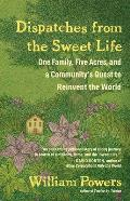 Dispatches from the Sweet Life One Family Five Acres & a Communitys Quest to Reinvent the World