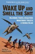 Wake Up & Smell the Shit Hilarious Travel Disasters Monstrous Toilets & Demonic Dildos