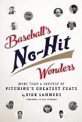 Baseball's No-Hit Wonders: More Than a Century of Pitching's Greatest Feats