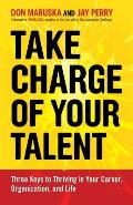 Take Charge of Your Talent Three Keys to Thriving in Your Career Organization & Life