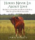 Horses Never Lie about Love: The Heartwarming Story of a Remarkable Horse Who Changed the World Around Her