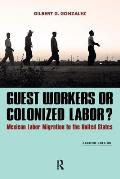 Guest Workers Or Colonized Labor Mexican Labor Migration To The United States 2nd Edition