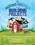 Backyard Homestead Book of Building Projects 76 Useful Things You Can Build to Create Customized Working Spaces & Storage Facilities Equip the Garden Store the Harvest House Your Animals & Make Practical Outdoor Furniture