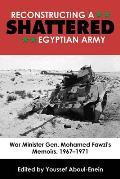 Reconstructing a Shattered Egyptian Army: War Minister Gen. Mohamed Fawzi's Memoirs, 1967-1971