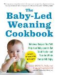 Baby Led Weaning Cookbook 130 Recipes That Will Help Your Baby Learn to Eat Solid Foods & That the Whole Family Will Enjoy