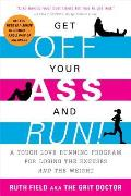 Get Off Your Ass & Run A Tough Love Running Program for Losing the Excuses & the Weight