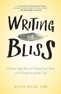 Writing for Bliss A Seven Step Plan for Telling Your Story & Transforming Your Life