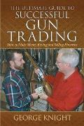 The Ultimate Guide to Successful Gun Trading: How to Make Money Buying and Selling Firearms