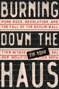 Burning Down the Haus Punk Rock Revolution & the Fall of the Berlin Wall