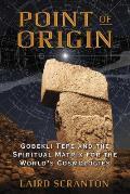 Point of Origin Gobekli Tepe & the Spiritual Matrix for the Worlds Cosmologies