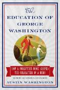 Education of George Washington How a Forgotten Book Shaped the Character of a Hero