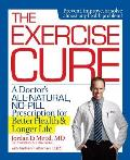 Exercise Cure A Sports Doctors Guide to Maximizing Your Dose of the Worlds Greatest Medicine
