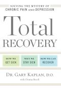 Total Recovery: Solving the Mystery of Chronic Pain and Depression: How We Get Sick, Why We Stay Sick, How We Can Recover