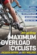 Bicycling Maximum Overload for Cyclists A Radical Strength Based Program for Improved Speed & Endurance in Half the Time