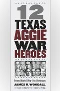 Twelve Texas Aggie War Heroes: From World War I to Vietnam