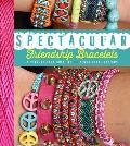 Spectacular Friendship Bracelets A Step By Step Guide to 34 Sensational Designs